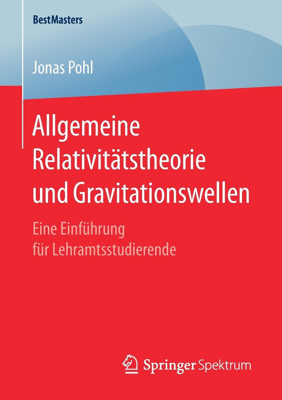 Jonas Pohl Allgemeine Relativitatstheorie und Gravitationswellen. Eine Einfuhrung fur Lehramtsstudierende martin pohl physik für alle