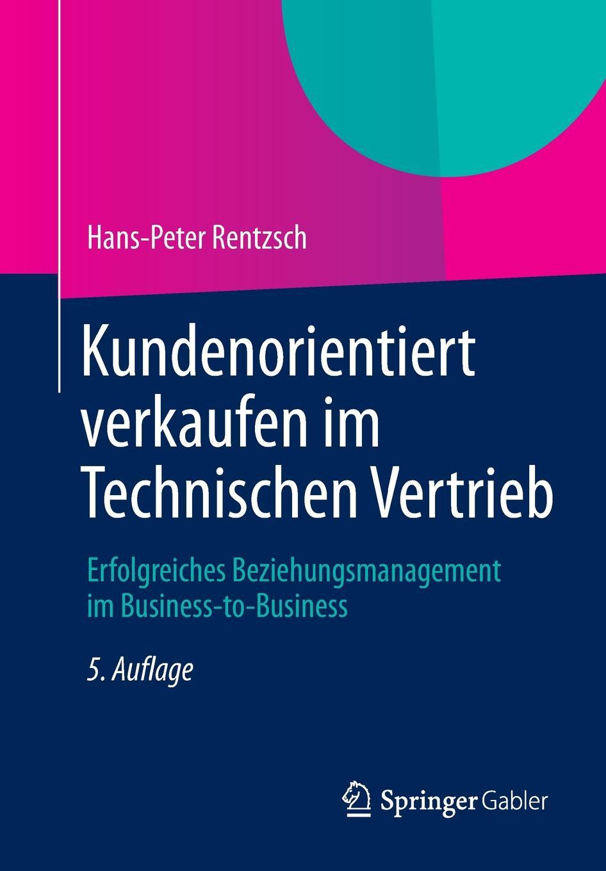 Hans-Peter Rentzsch Kundenorientiert verkaufen im Technischen Vertrieb. Erfolgreiches Beziehungsmanagement Business-to-Business
