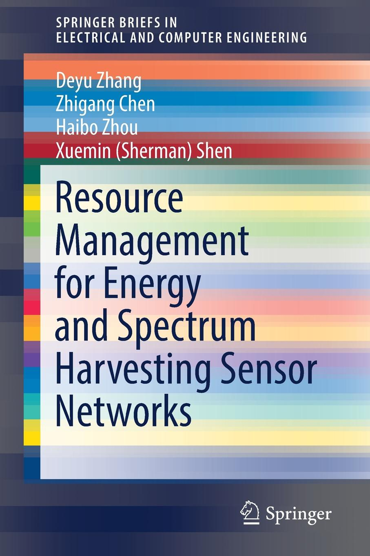 Deyu Zhang, Zhigang Chen, Haibo Zhou Resource Management for Energy and Spectrum Harvesting Sensor Networks