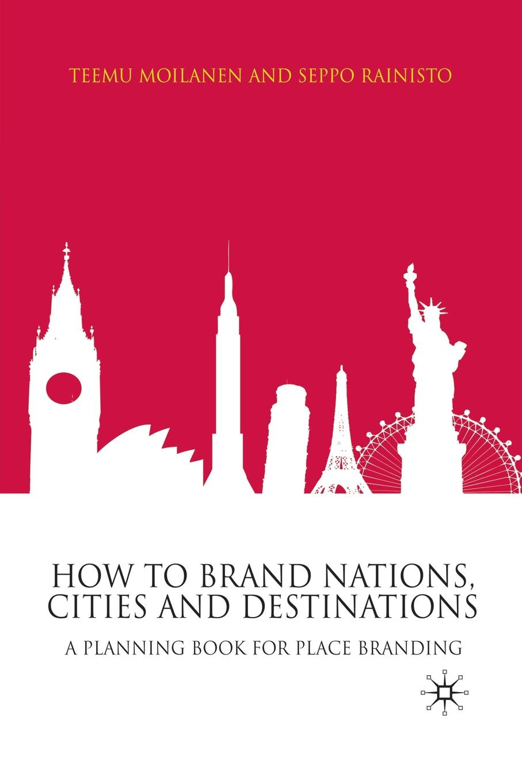 купить T. Moilanen, S. Rainisto How to Brand Nations, Cities and Destinations. A Planning Book for Place Branding по цене 7914 рублей