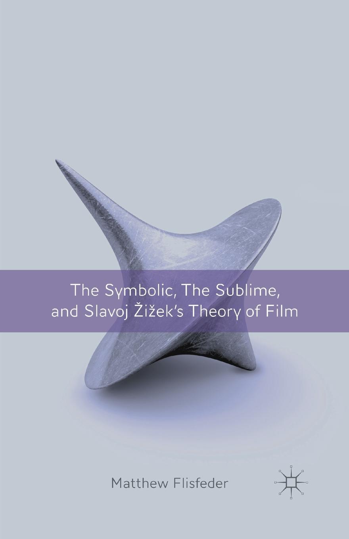 цена на M. Flisfeder The Symbolic, the Sublime, and Slavoj Zizek's Theory of Film