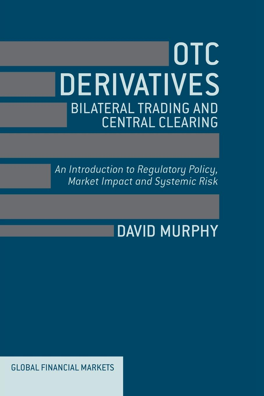 D. Murphy OTC Derivatives. Bilateral Trading and Central Clearing : An Introduction to Regulatory Policy, Market Impact and Systemic Risk geoff chaplin credit derivatives trading investing and risk management