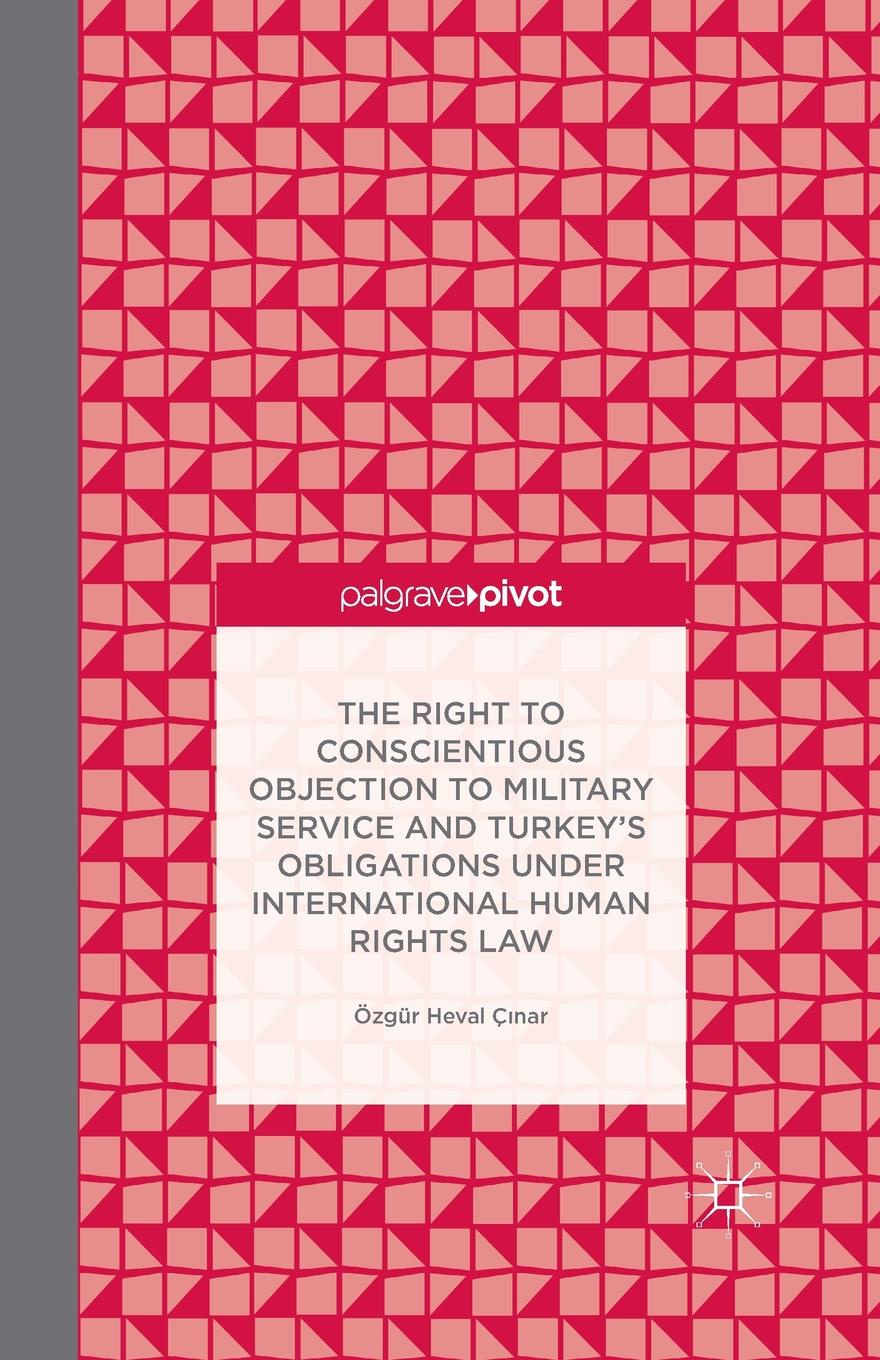 цены на Ö. Çinar, Özgür Heval Ç?nar The Right to Conscientious Objection to Military Service and Turkey's Obligations under International Human Rights Law  в интернет-магазинах