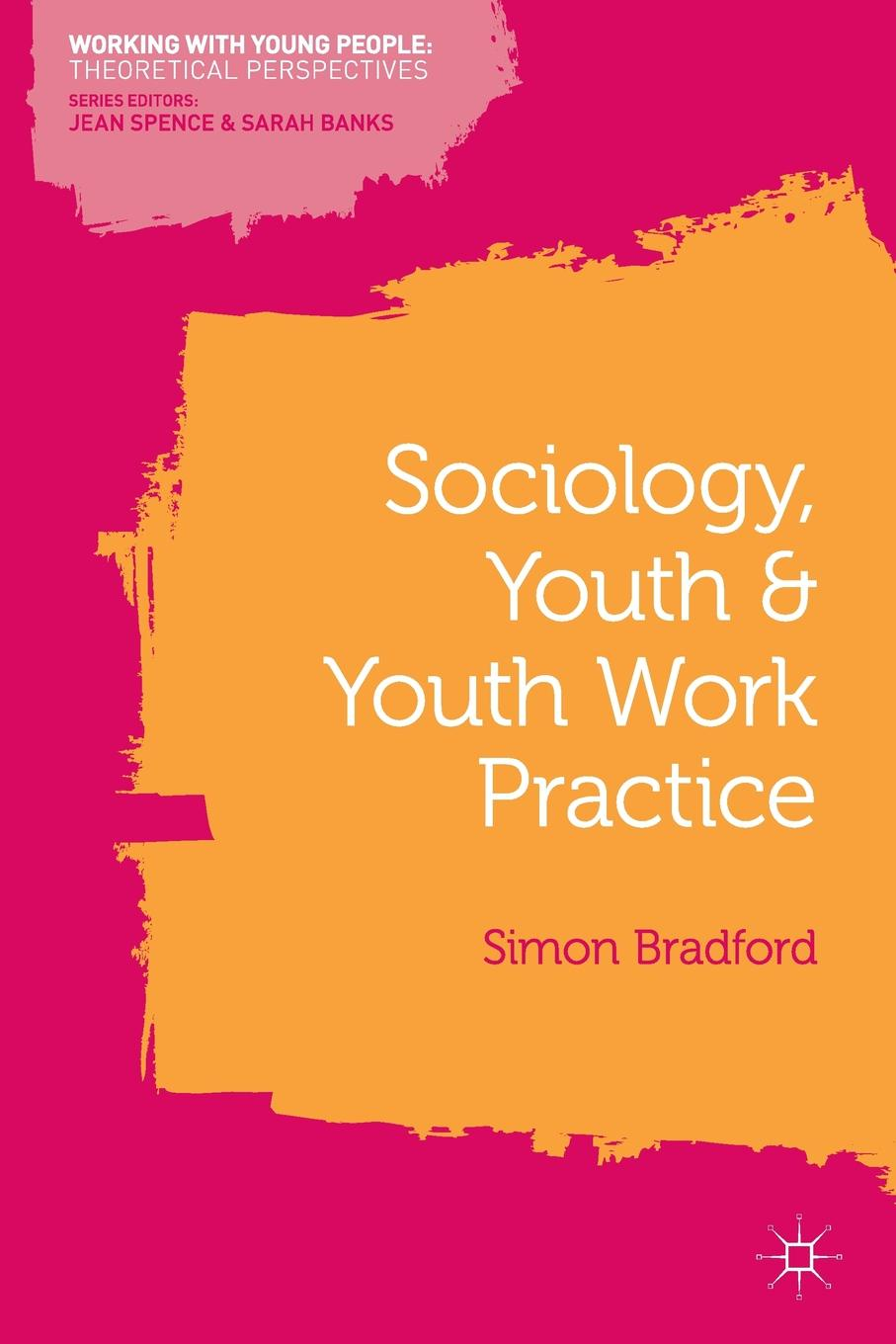 Simon Bradford Sociology, Youth and Youth Work Practice