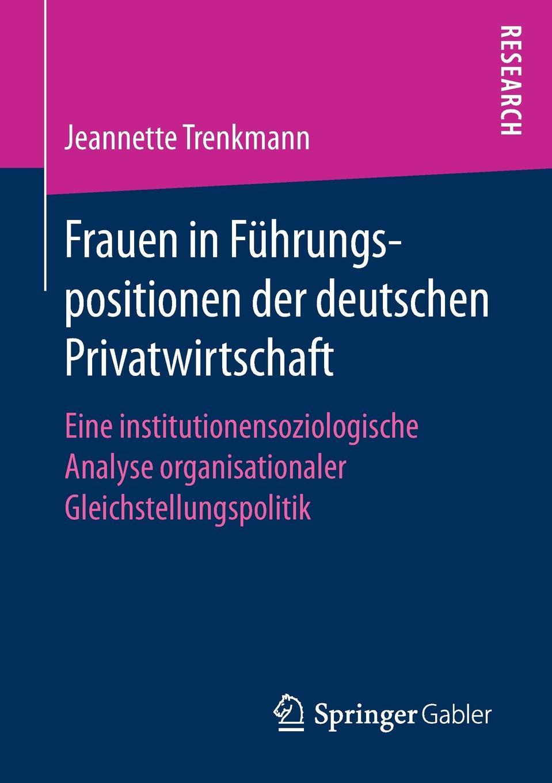 Jeannette Trenkmann Frauen in Fuhrungspositionen der deutschen Privatwirtschaft. Eine institutionensoziologische Analyse organisationaler Gleichstellungspolitik