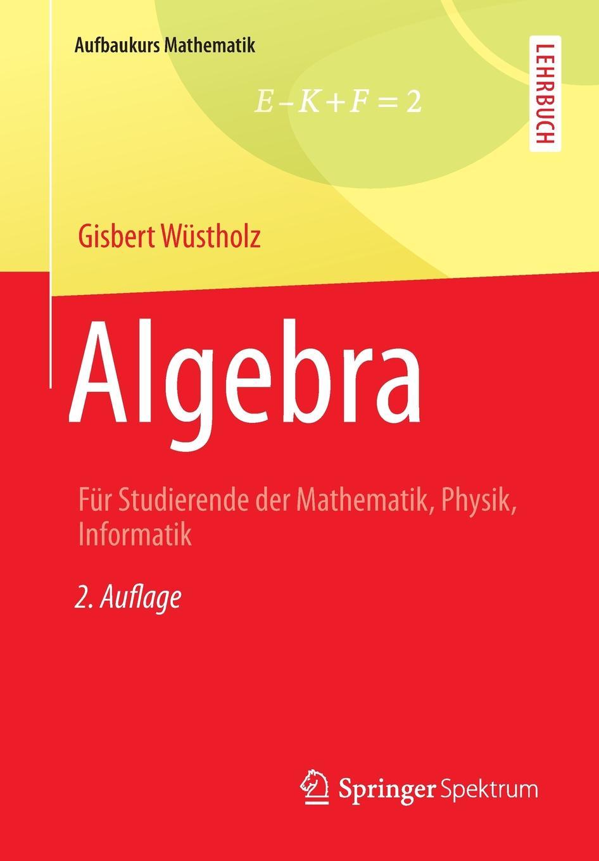 Gisbert Wüstholz Algebra. Fur Studierende der Mathematik, Physik, Informatik martin pohl physik für alle