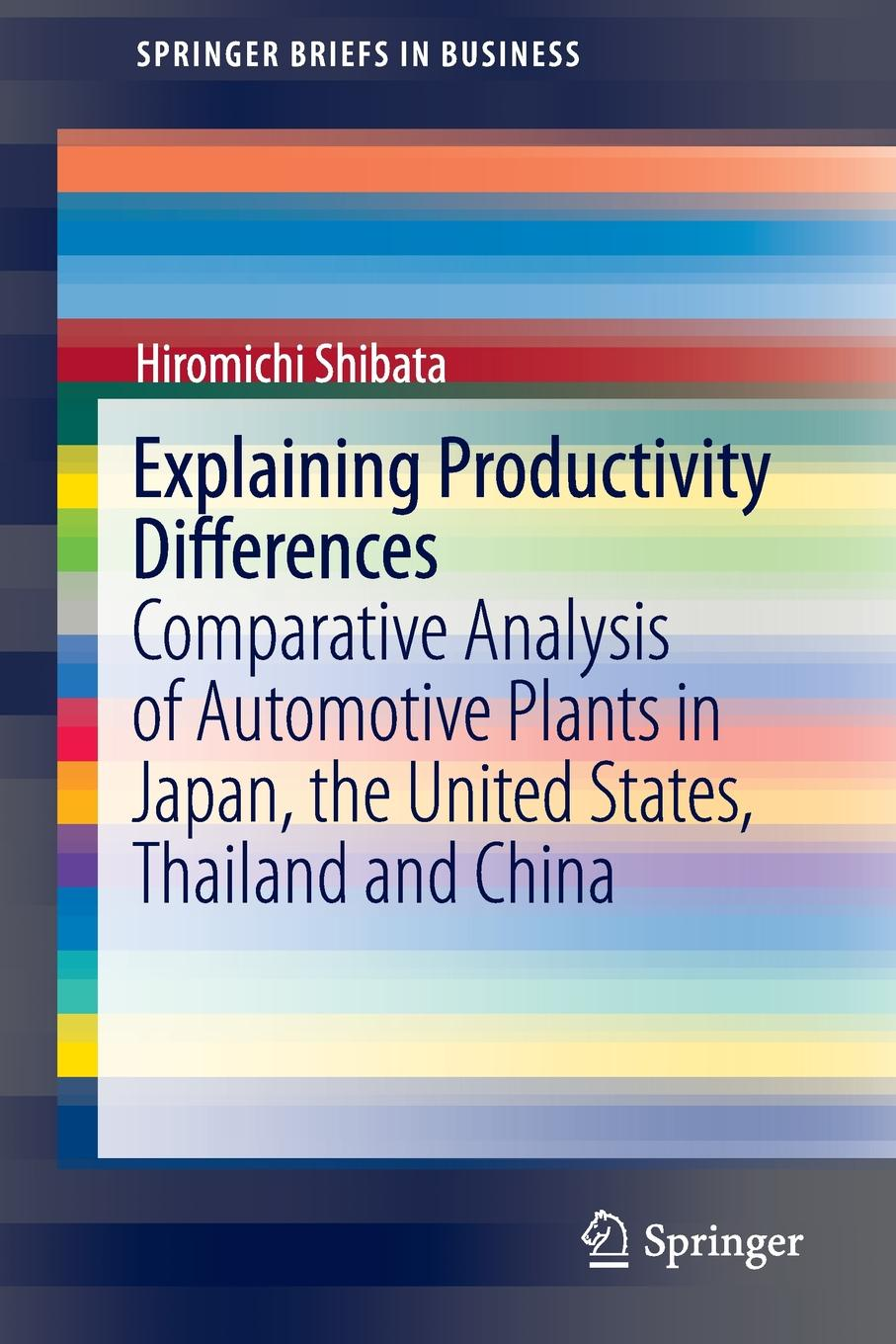 купить Hiromichi Shibata Explaining Productivity Differences. Comparative Analysis of Automotive Plants in Japan, the United States, Thailand and China по цене 9464 рублей