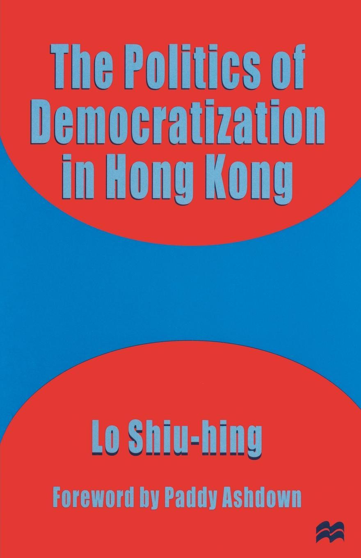 Lo Shiu-hing The Politics of Democratization in Hong Kong john ishiyama t comparative politics principles of democracy and democratization