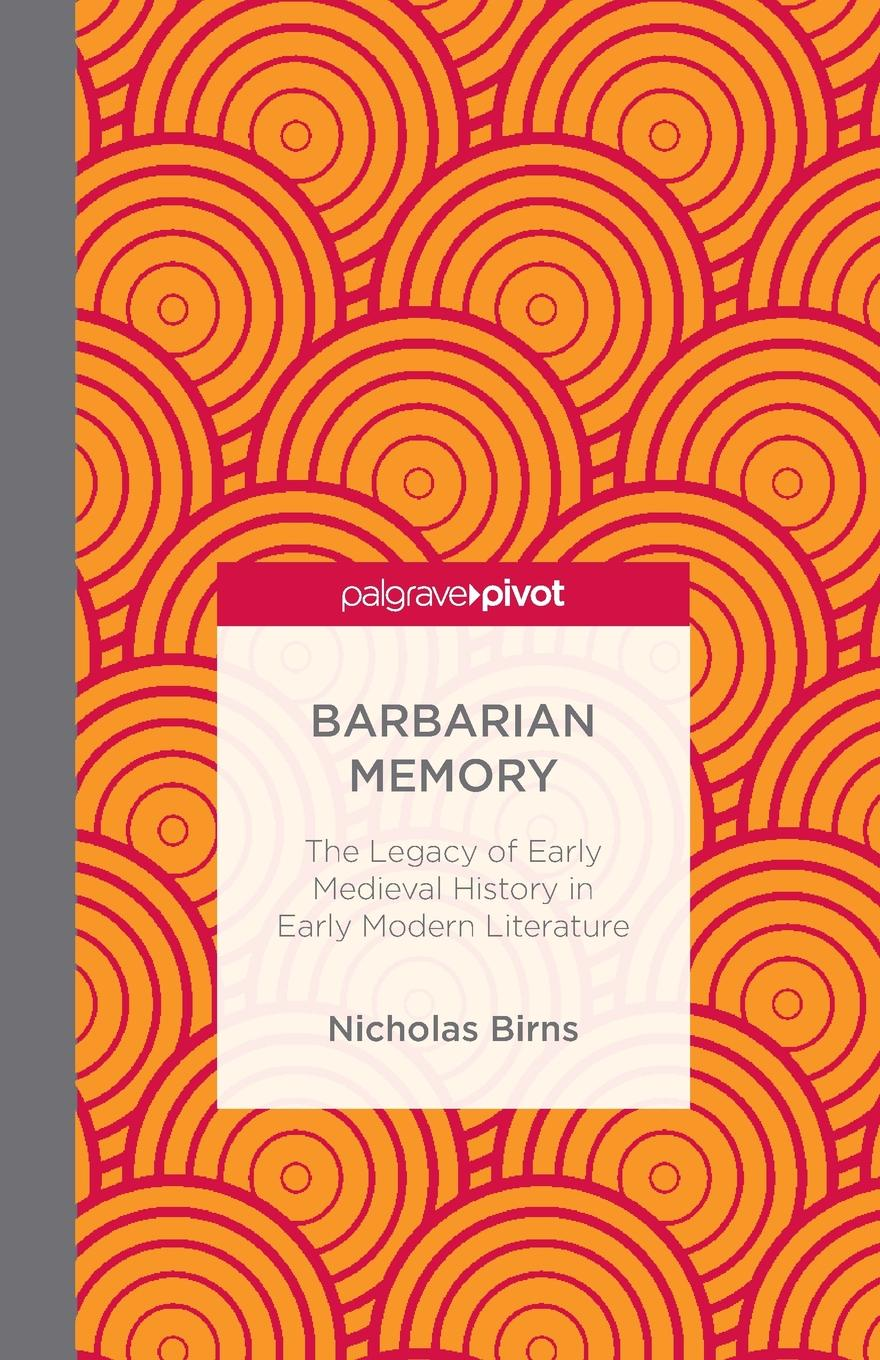 N. Birns Barbarian Memory. The Legacy of Early Medieval History in Early Modern Literature peter herman c a short history of early modern england british literature in context
