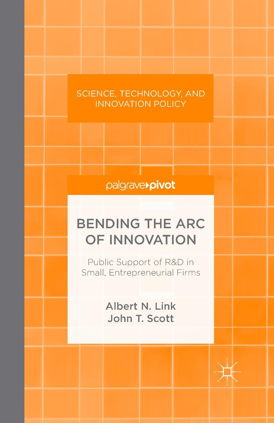 A. Link, J. Scott Bending the Arc of Innovation. Public Support of R&D in Small, Entrepreneurial Firms intellectual property and innovation management in small firms