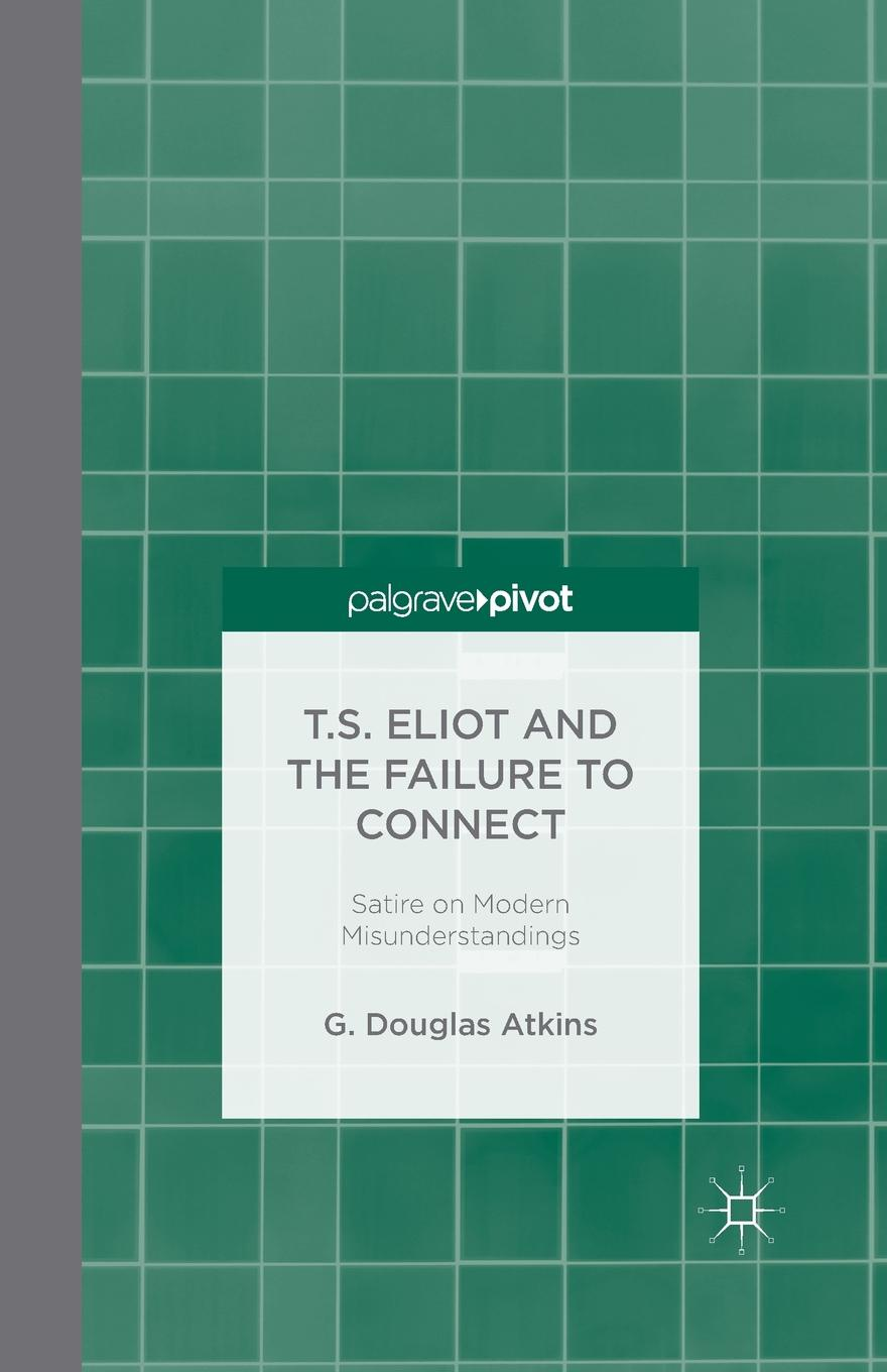 G. Atkins T.S. Eliot and the Failure to Connect. Satire on Modern Misunderstandings все цены