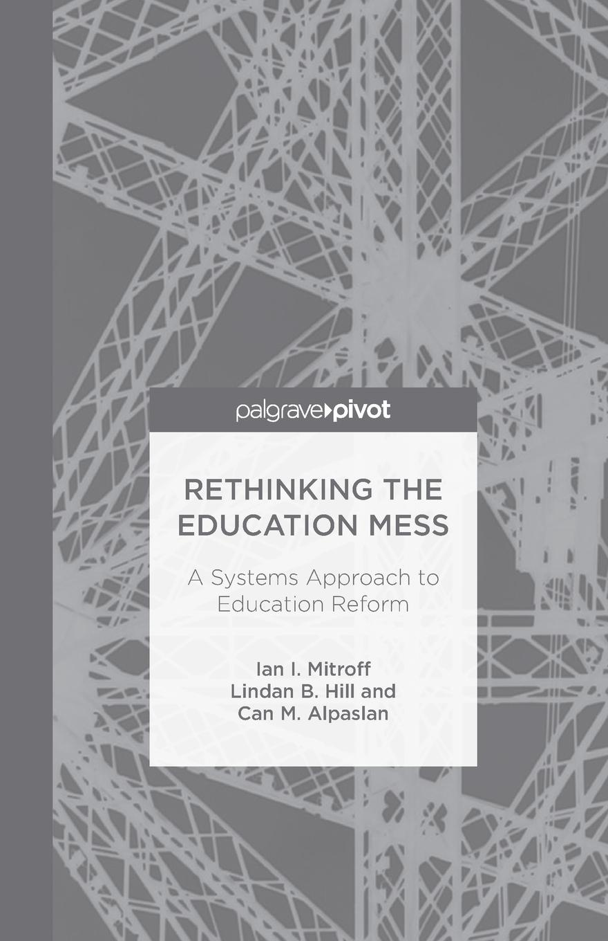 I. Mitroff, L. Hill, C. Alpaslan Rethinking the Education Mess. A Systems Approach to Education Reform roland m schulz rethinking science education philosophical perspectives