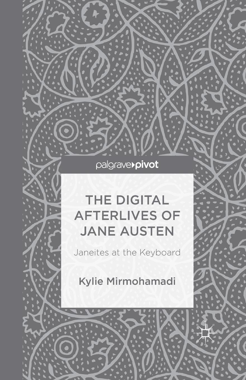 K. Mirmohamadi The Digital Afterlives of Jane Austen. Janeites at the Keyboard