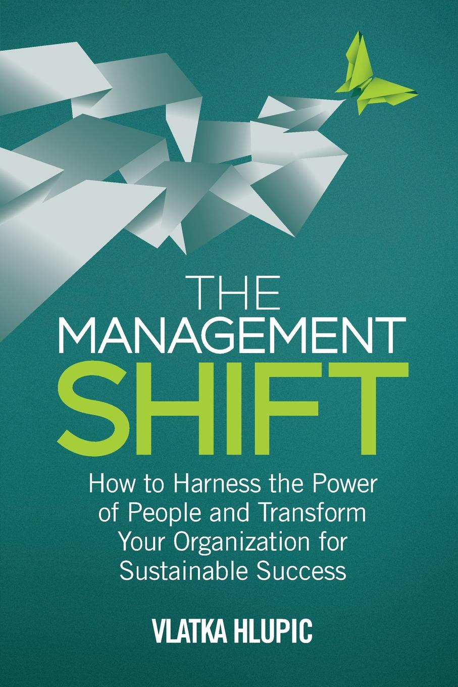V. Hlupic The Management Shift. How to Harness the Power of People and Transform Your Organization For Sustainable Success guy champniss brand valued how socially valued brands hold the key to a sustainable future and business success