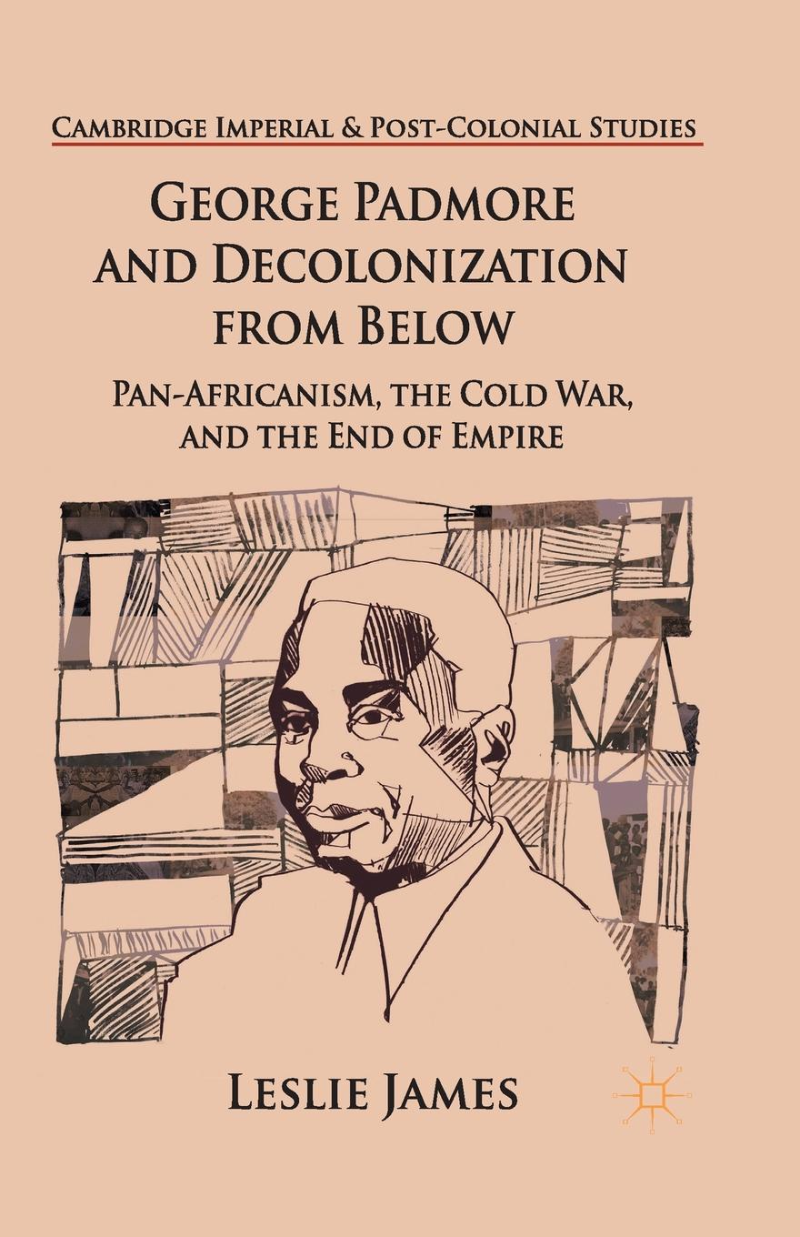 L. James George Padmore and Decolonization from Below. Pan-Africanism, the Cold War, and the End of Empire exterminism and cold war