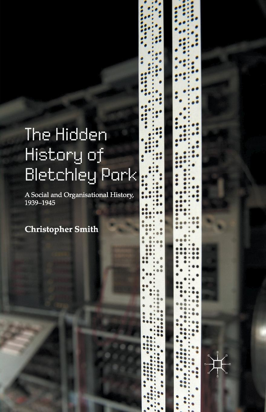 C. Smith The Hidden History of Bletchley Park. A Social and Organisational History, 1939-1945 ralph b levering american opinion and the russian alliance 1939 1945