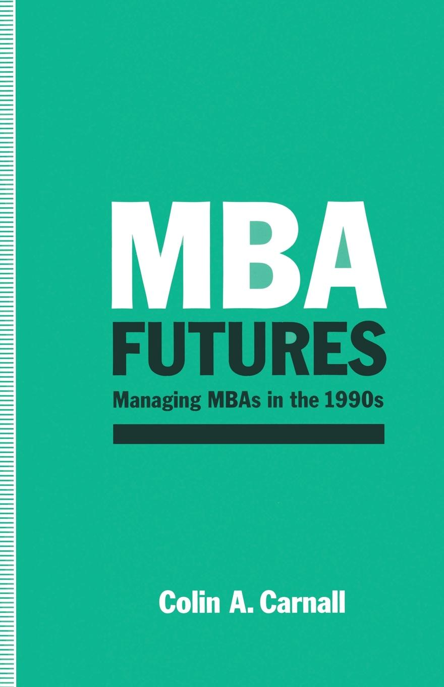 C.A. Carnall MBA Futures. Managing MBAs in the 1990s