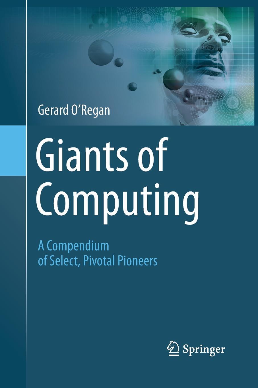 Gerard O'Regan Giants of Computing. A Compendium of Select, Pivotal Pioneers