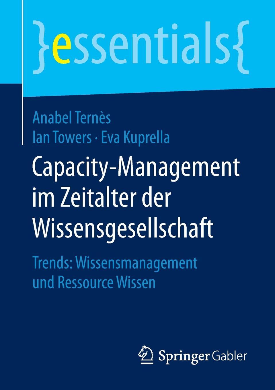 Anabel Ternès, Ian Towers, Eva Kuprella Capacity-Management im Zeitalter der Wissensgesellschaft. Trends: Wissensmanagement und Ressource Wissen