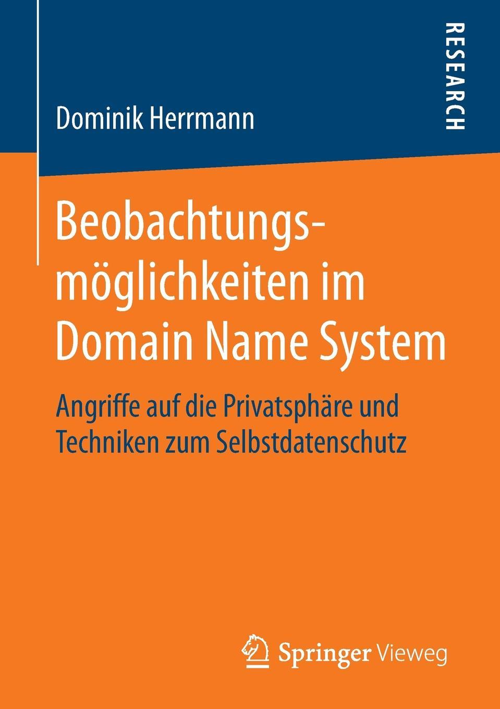 Dominik Herrmann Beobachtungsmoglichkeiten im Domain Name System. Angriffe auf die Privatsphare und Techniken zum Selbstdatenschutz