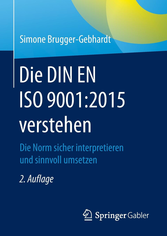 Simone Brugger-Gebhardt Die DIN EN ISO 9001. 2015 verstehen : Die Norm sicher interpretieren und sinnvoll umsetzen цена
