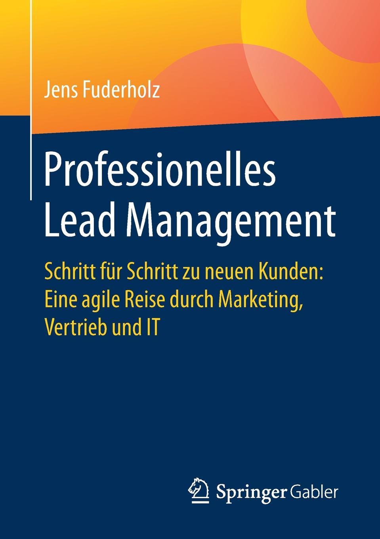 """Professionelles Lead Management. Schritt fur Schritt zu neuen Kunden: Eine agile Reise durch Marketing, Vertrieb und IT Книга""""Professionelles Lead Management Schritt Schritt..."""