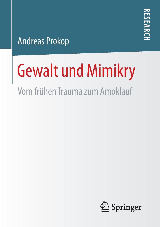 Andreas Prokop Gewalt und Mimikry. Vom fruhen Trauma zum Amoklauf mathematica vom problem zum programm