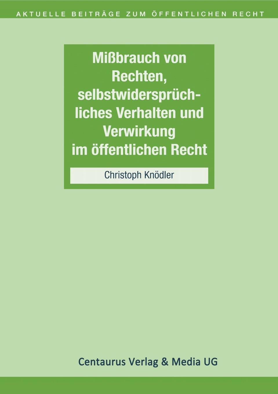 Christoph Knödler Missbrauch von Rechten, selbstwiderspruchliches Verhalten und Verwirkung im offentlichen Recht