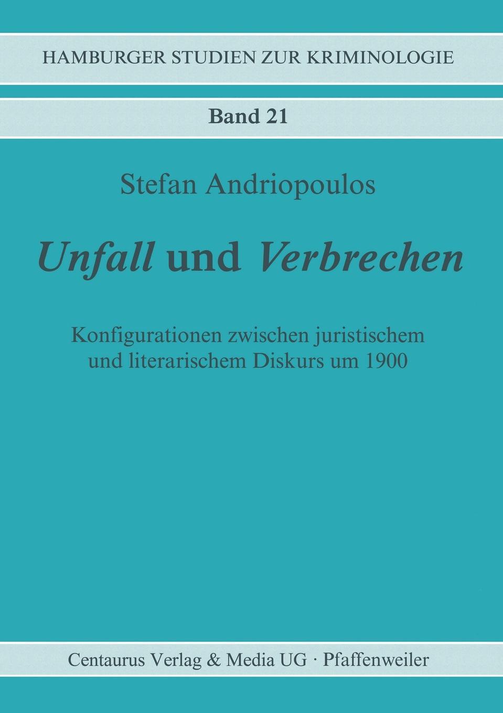 Stefan Andriopoulos Unfall und Verbrechen. Konfigurationen zwischen juristischem literarischem Diskurs um 1900