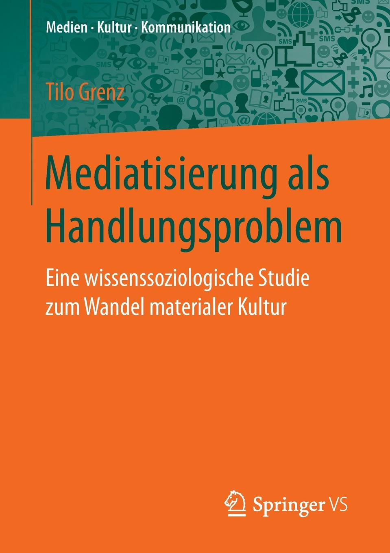 Tilo Grenz Mediatisierung als Handlungsproblem. Eine wissenssoziologische Studie zum Wandel materialer Kultur marco reiferth selbstheilung als schlussel zum lebensgluck