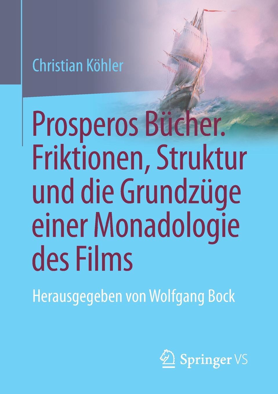 Christian Köhler Prosperos Bucher. Friktionen, Struktur und die Grundzuge einer Monadologie des Films. Herausgegeben von Wolfgang Bock цена и фото