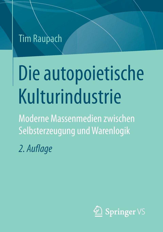 Tim Raupach Die autopoietische Kulturindustrie. Moderne Massenmedien zwischen Selbsterzeugung und Warenlogik tim sprissler hugo chavez und die usa