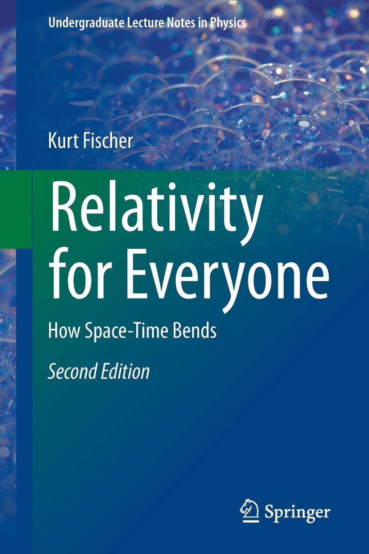 Kurt Fischer Relativity for Everyone. How Space-Time Bends kurt fischer relativity for everyone how space time bends