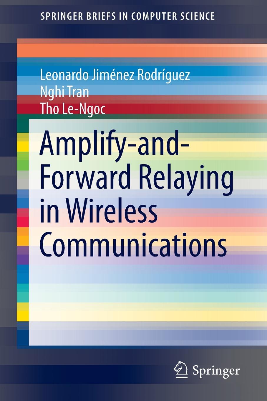 Leonardo Jimenez Rodriguez, Nghi Tran, Tho Le-Ngoc Amplify-and-Forward Relaying in Wireless Communications