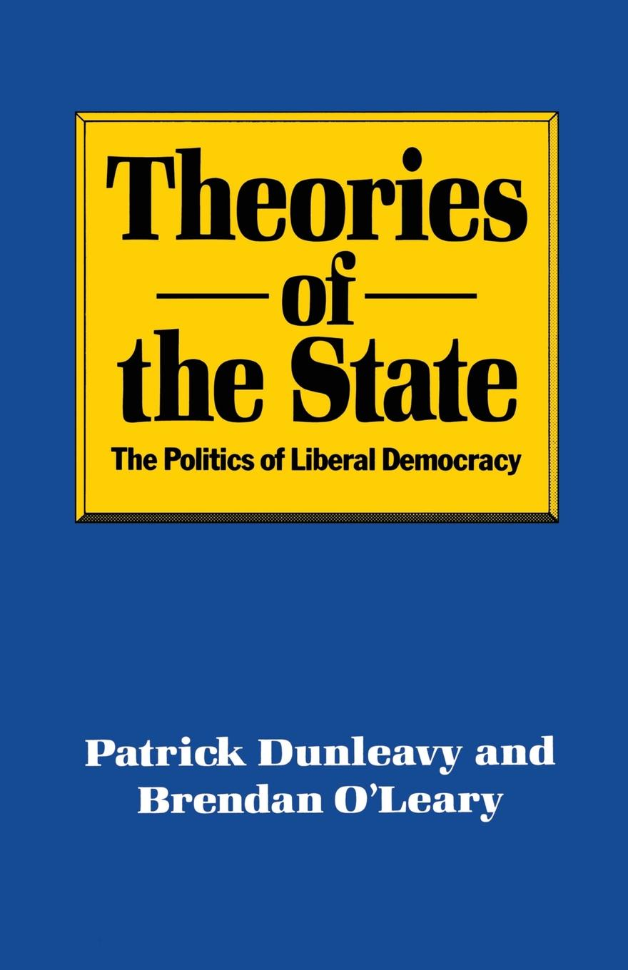Patrick Dunleavy, Brendan O'Leary Theories of the State. The Politics of Liberal Democracy john ishiyama t comparative politics principles of democracy and democratization