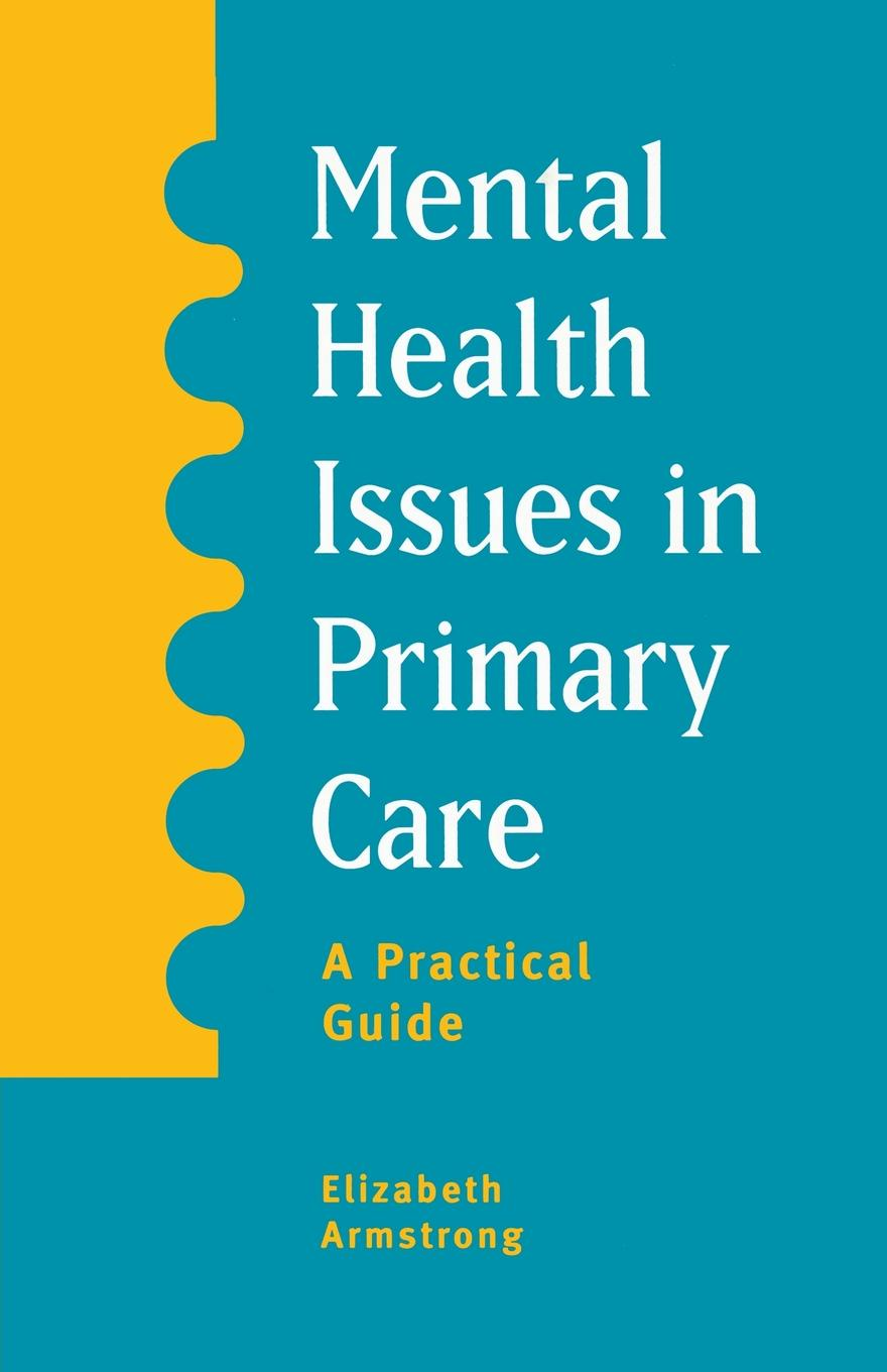 Elizabeth Armstrong Mental Health Issues in Primary Care. A Practical Guide