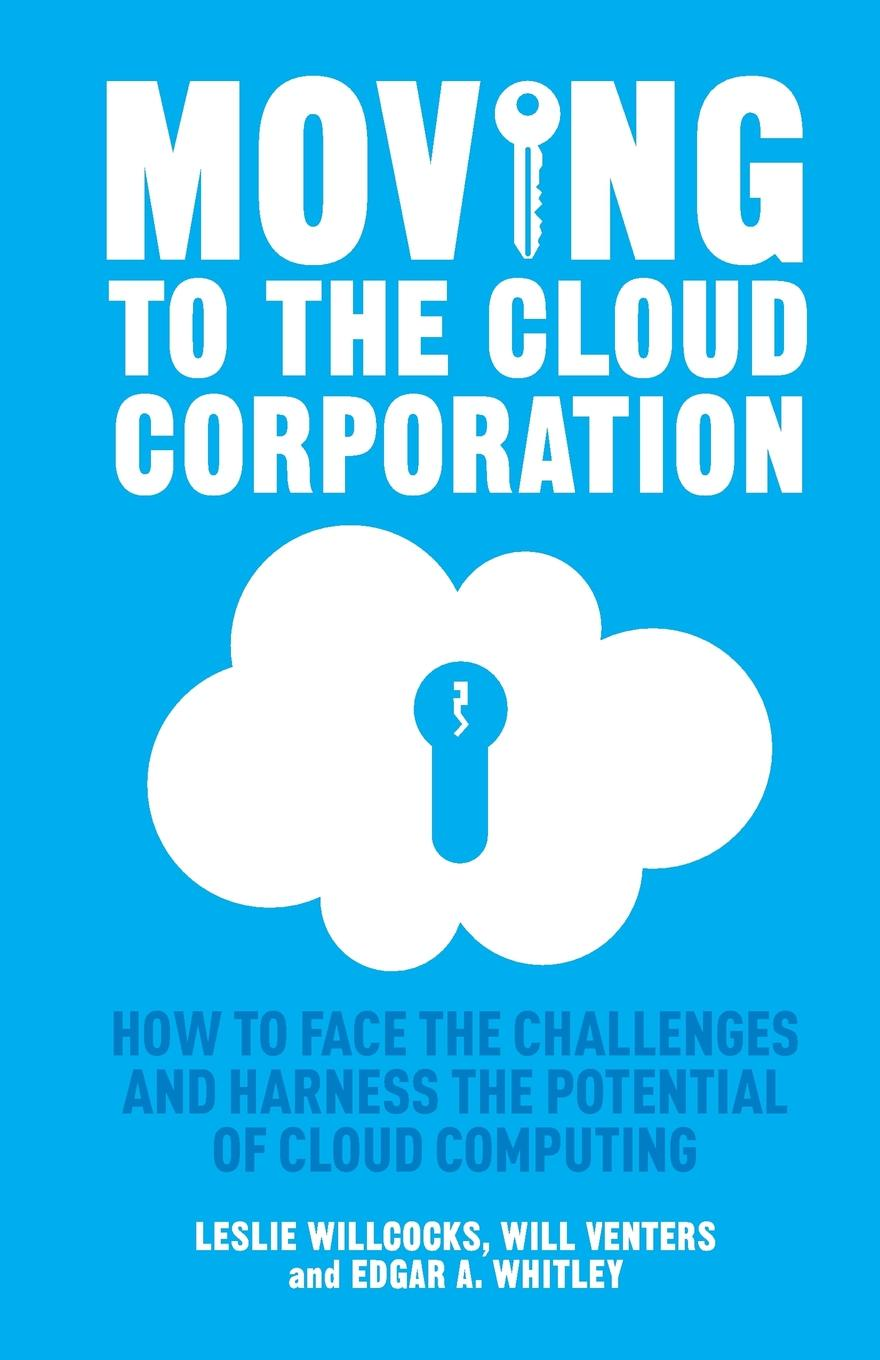 L. Willcocks, W. Venters, E. Whitley Moving to the Cloud Corporation. How face challenges and harness potential of cloud computing