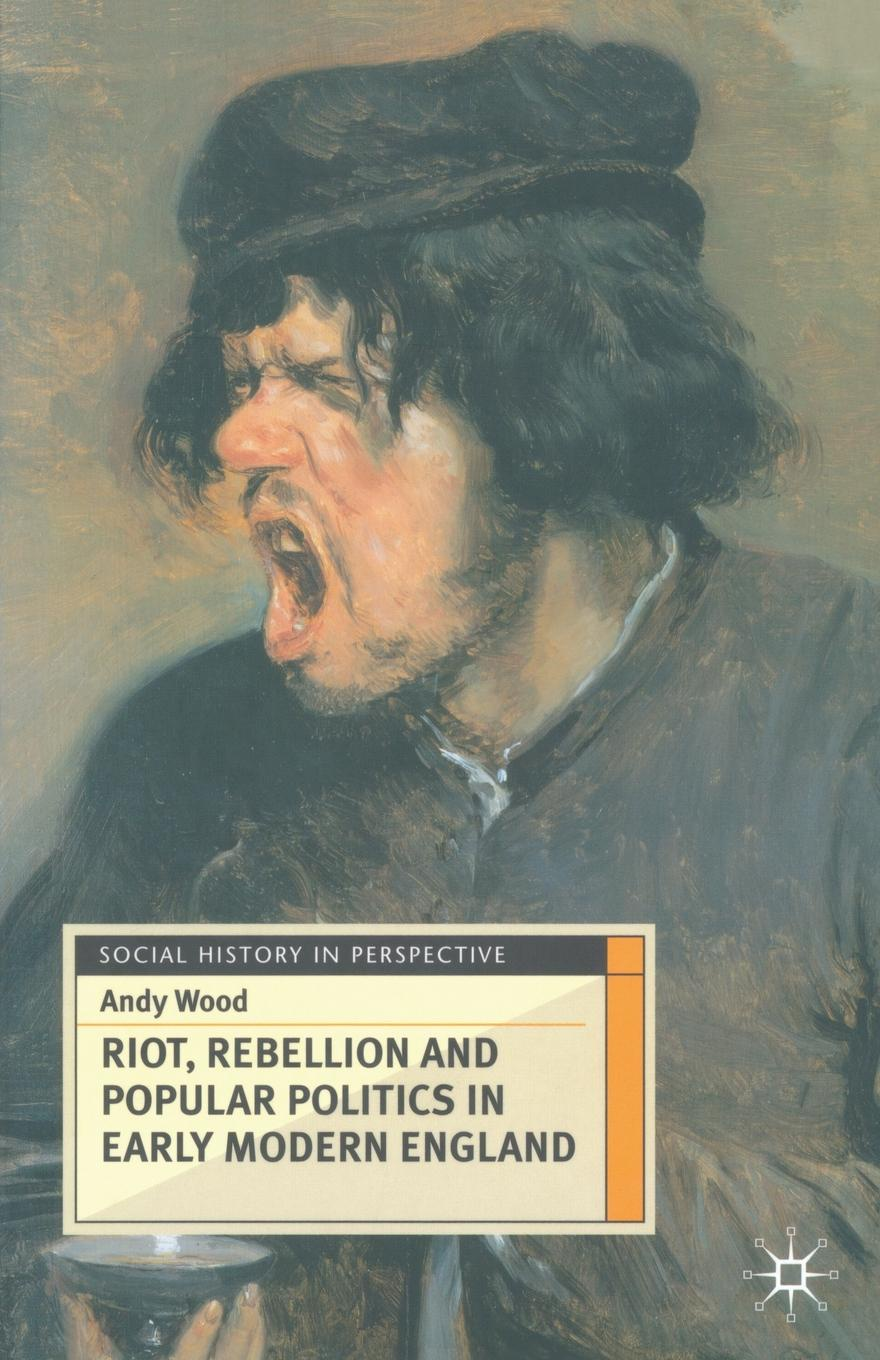Andy Wood Riot, Rebellion and Popular Politics in Early Modern England matthew j smith performance and religion in early modern england stage cathedral wagon street