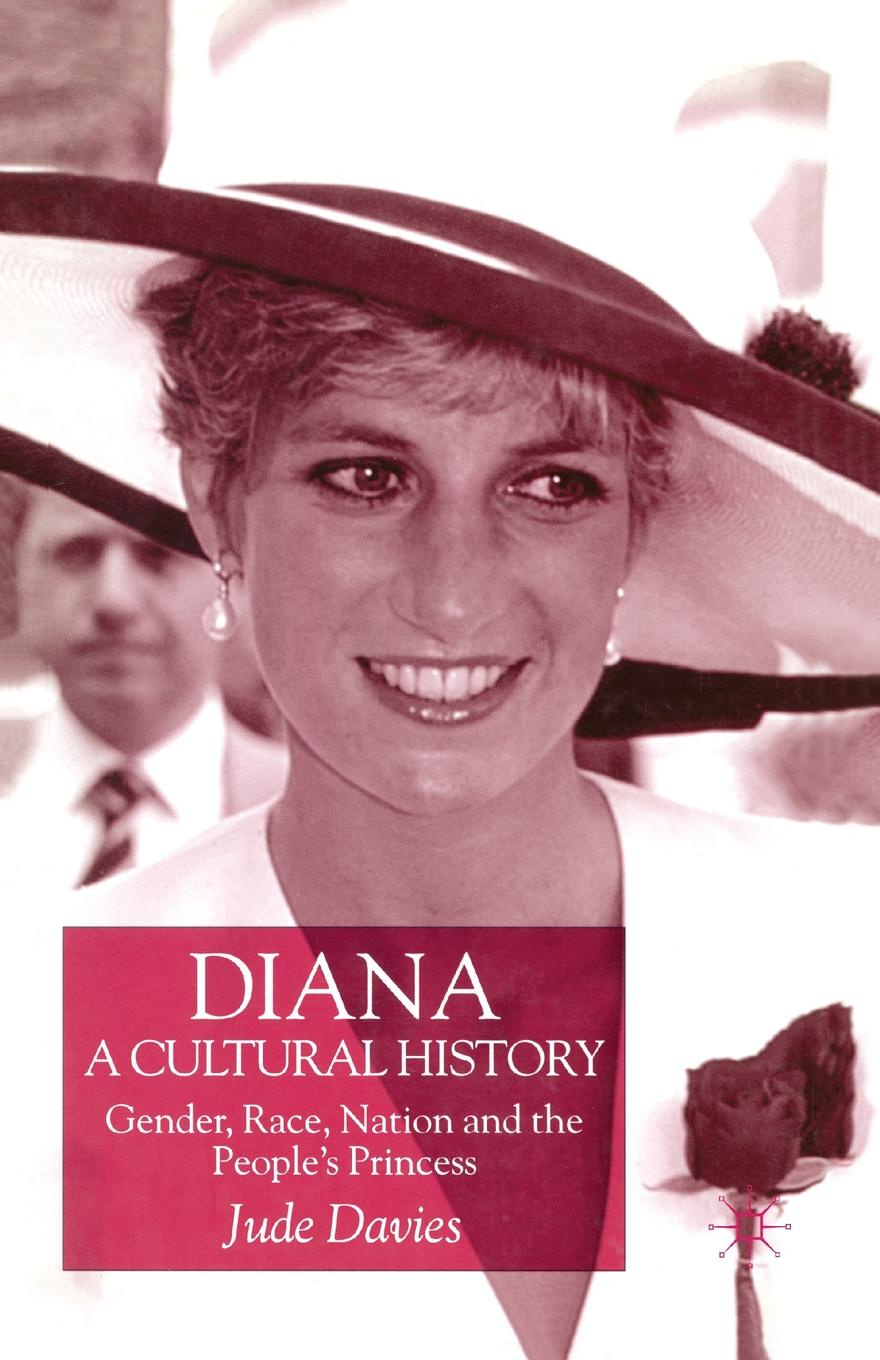 J. Davies Diana, A Cultural History. Gender, Race, Nation and the Peoples Princess