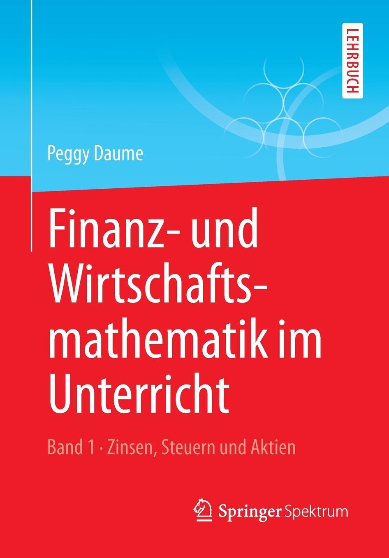 Peggy Daume Finanz- und Wirtschaftsmathematik im Unterricht Band 1. Zinsen, Steuern und Aktien hans poignée multimedia im unterricht