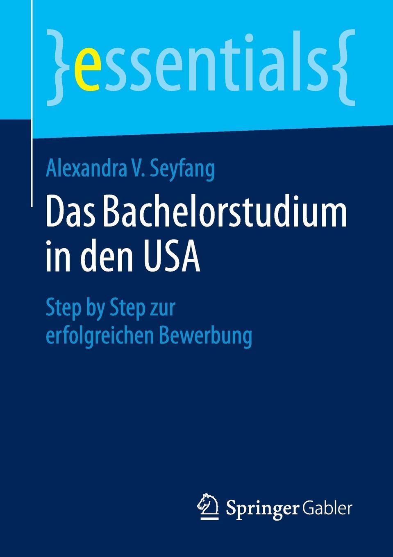 Alexandra V. Seyfang Das Bachelorstudium in den USA. Step by zur erfolgreichen Bewerbung