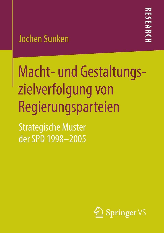 Jochen Sunken Macht- und Gestaltungszielverfolgung von Regierungsparteien. Strategische Muster der SPD 1998-2005 цена и фото