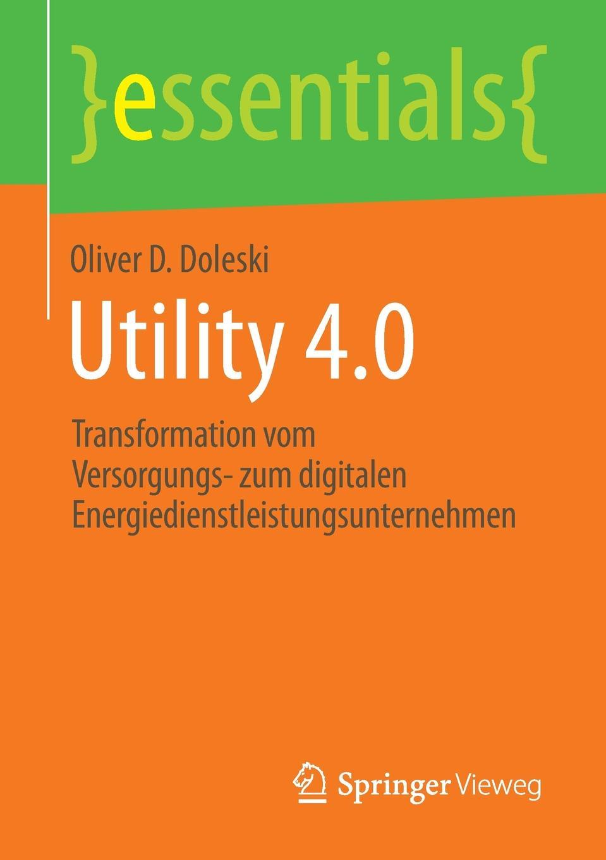 Oliver D. Doleski Utility 4.0. Transformation vom Versorgungs- zum digitalen Energiedienstleistungsunternehmen mathematica vom problem zum programm