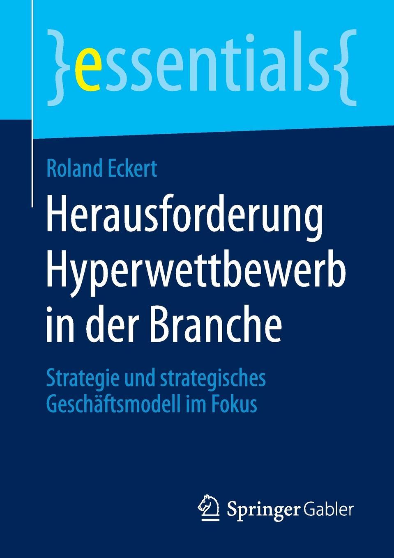 Roland Eckert Herausforderung Hyperwettbewerb in der Branche. Strategie und strategisches Geschaftsmodell im Fokus