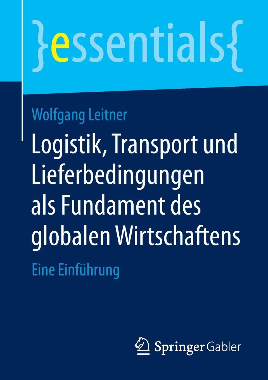 Wolfgang Leitner Logistik, Transport und Lieferbedingungen als Fundament des globalen Wirtschaftens. Eine Einfuhrung