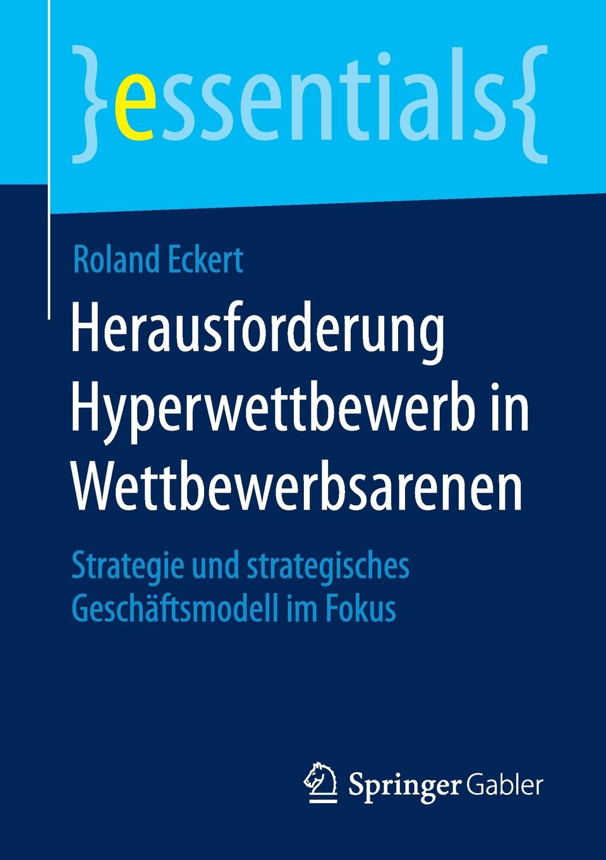 Roland Eckert Herausforderung Hyperwettbewerb in Wettbewerbsarenen. Strategie und strategisches Geschaftsmodell im Fokus