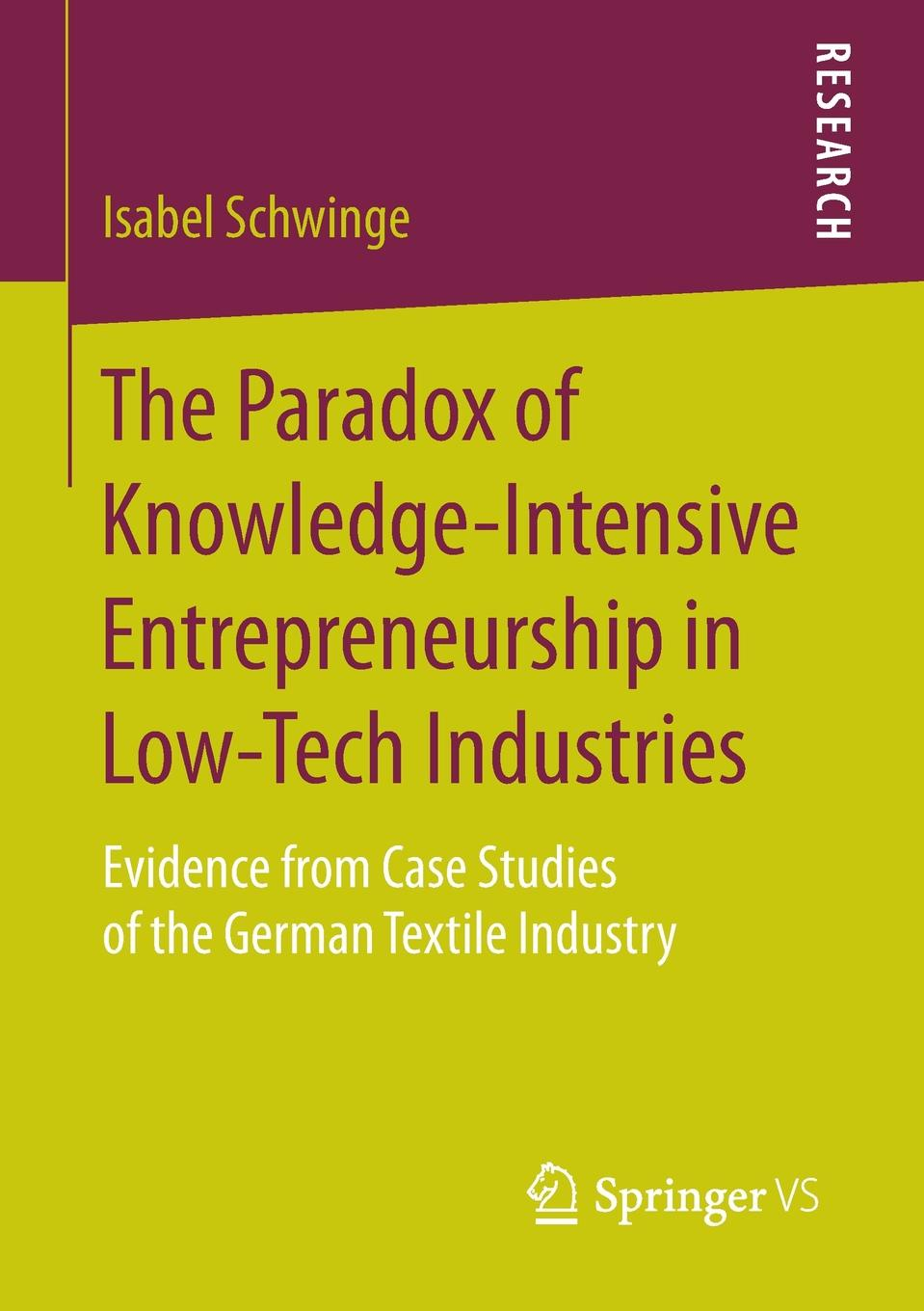 Isabel Schwinge The Paradox of Knowledge-Intensive Entrepreneurship in Low-Tech Industries. Evidence from Case Studies of the German Textile Industry douglas n walton ethics of withdrawal of life support systems case studies in decision making in intensive care