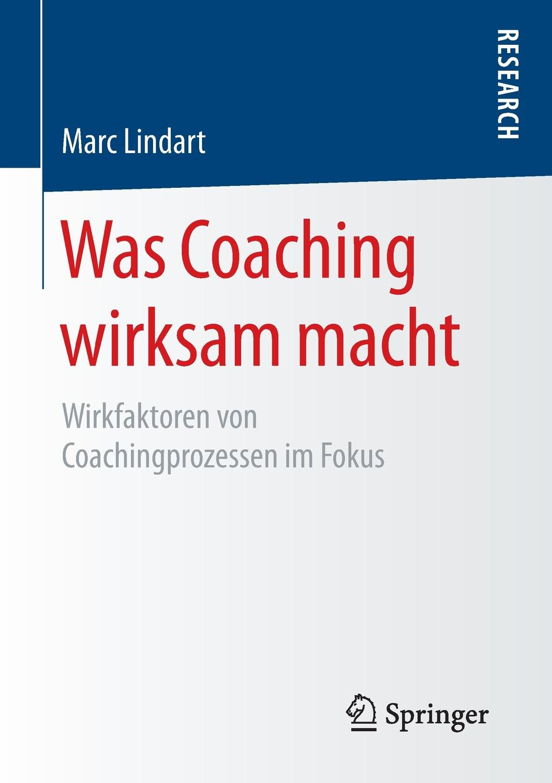 Marc Lindart Was Coaching wirksam macht. Wirkfaktoren von Coachingprozessen im Fokus