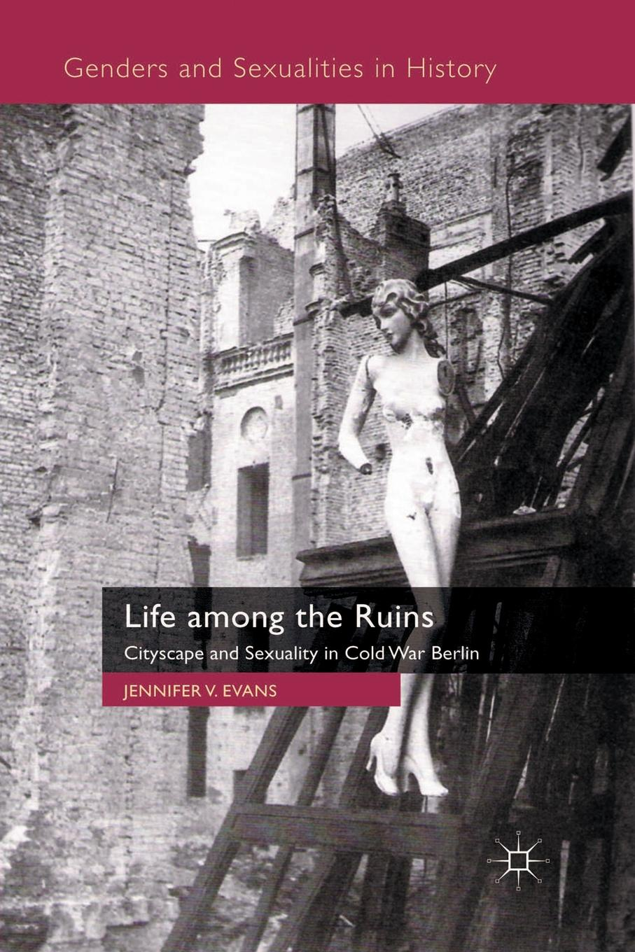 J. Evans Life among the Ruins. Cityscape and Sexuality in Cold War Berlin exterminism and cold war