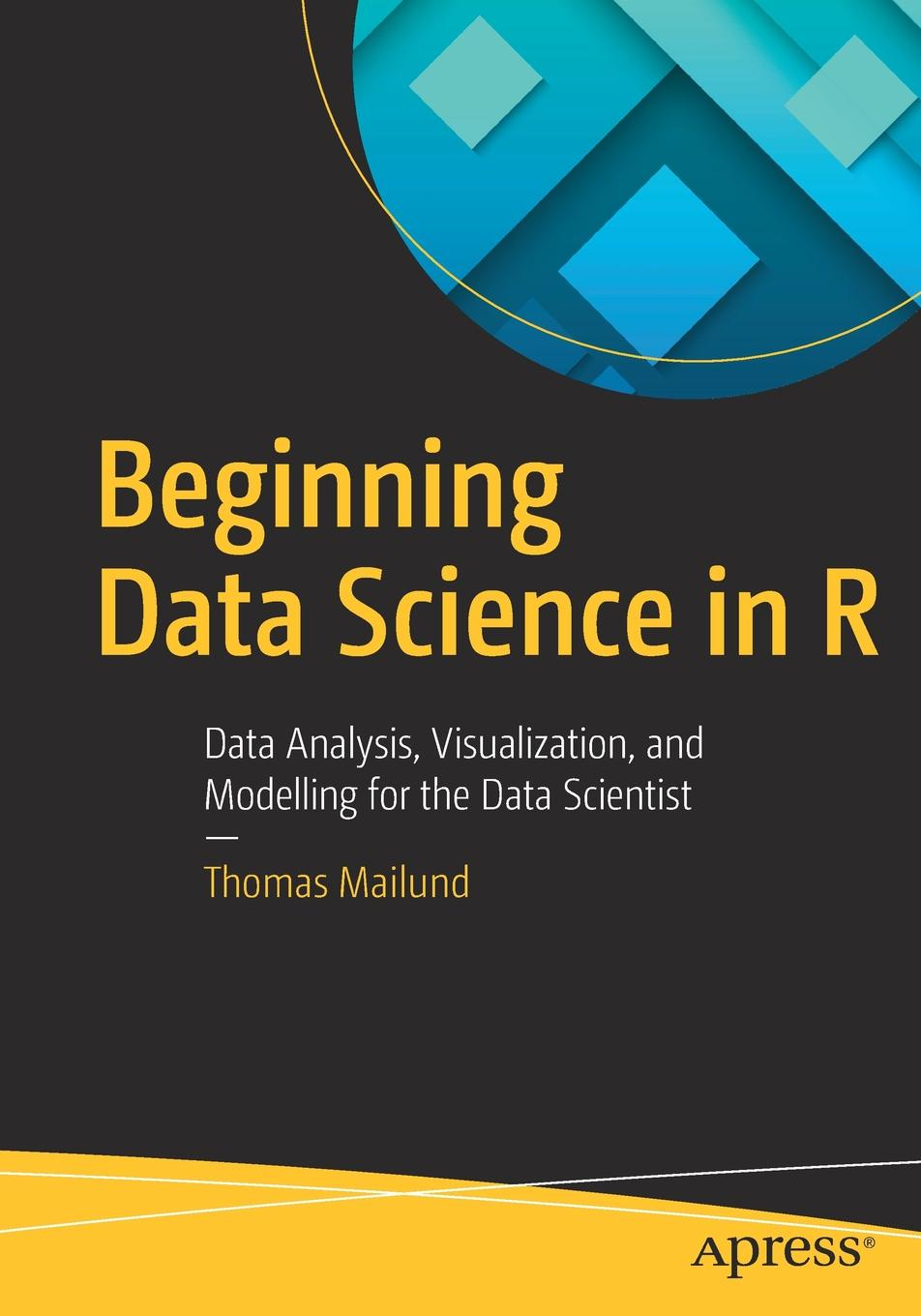 Thomas Mailund Beginning Data Science in R. Data Analysis, Visualization, and Modelling for the Data Scientist zacharias voulgaris data science mindset methodologies and misconceptions